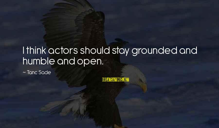 Stay Grounded Sayings By Tanc Sade: I think actors should stay grounded and humble and open.