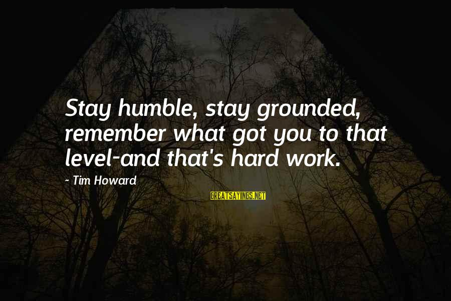 Stay Grounded Sayings By Tim Howard: Stay humble, stay grounded, remember what got you to that level-and that's hard work.