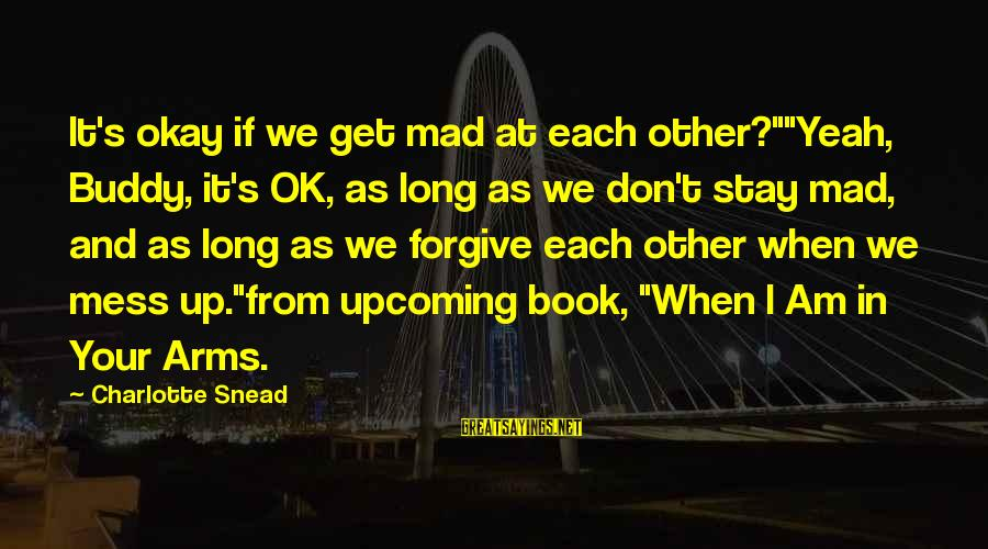 "Stay In Your Arms Sayings By Charlotte Snead: It's okay if we get mad at each other?""""Yeah, Buddy, it's OK, as long as"