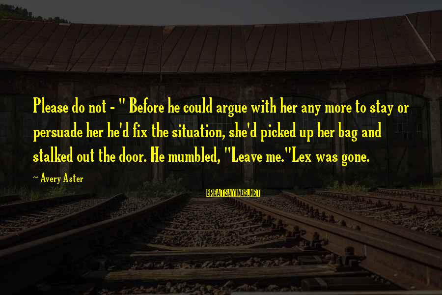 "Stay With Me Please Sayings By Avery Aster: Please do not - "" Before he could argue with her any more to stay"