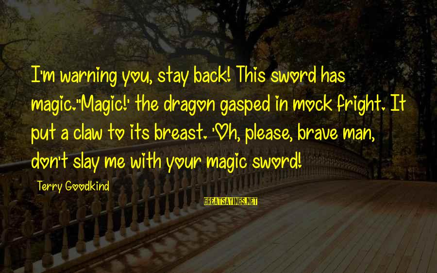 Stay With Me Please Sayings By Terry Goodkind: I'm warning you, stay back! This sword has magic.''Magic!' the dragon gasped in mock fright.