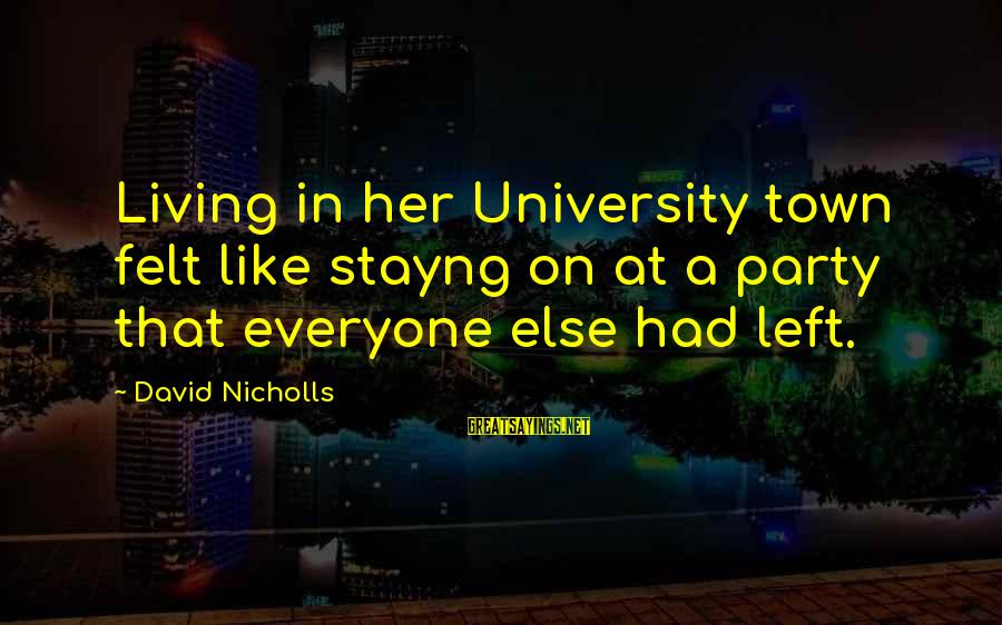 Stayng Sayings By David Nicholls: Living in her University town felt like stayng on at a party that everyone else