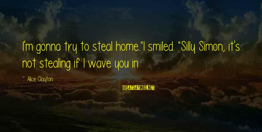 """Stealing Sayings By Alice Clayton: I'm gonna try to steal home.""""I smiled. """"Silly Simon, it's not stealing if I wave"""