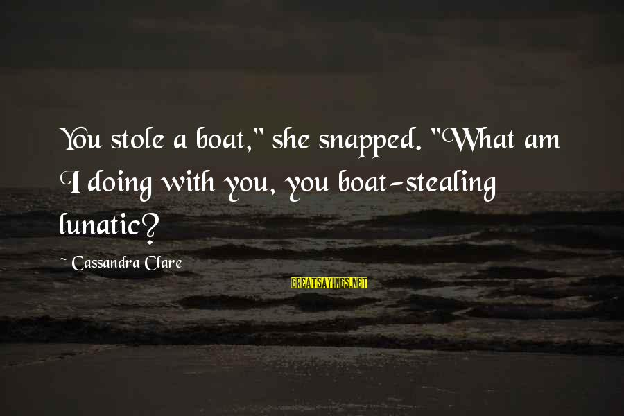 """Stealing Sayings By Cassandra Clare: You stole a boat,"""" she snapped. """"What am I doing with you, you boat-stealing lunatic?"""
