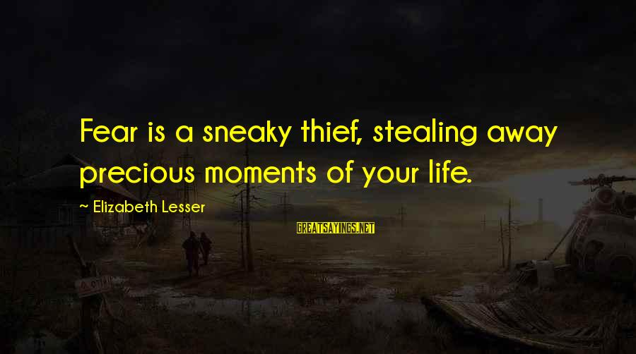 Stealing Sayings By Elizabeth Lesser: Fear is a sneaky thief, stealing away precious moments of your life.