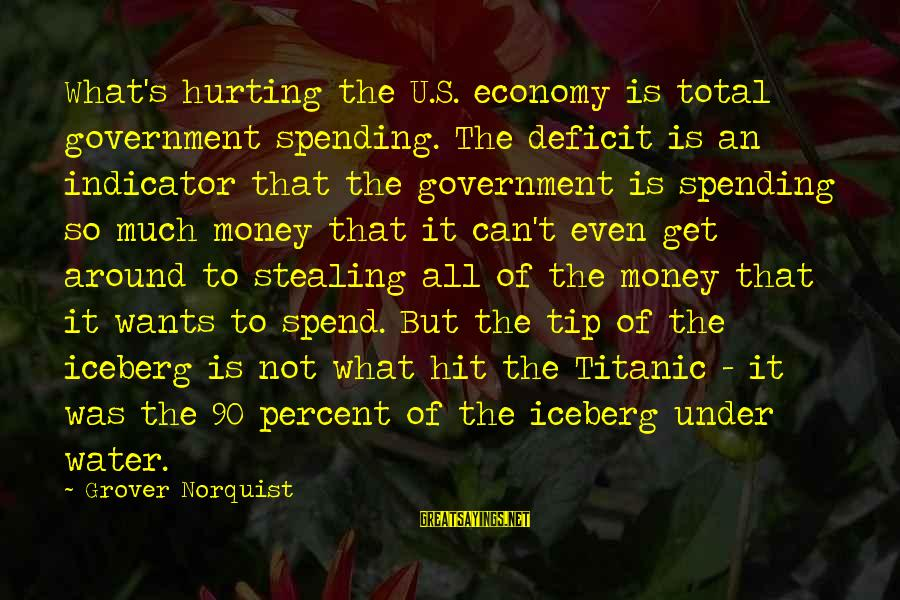 Stealing Sayings By Grover Norquist: What's hurting the U.S. economy is total government spending. The deficit is an indicator that