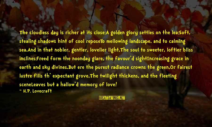 Stealing Sayings By H.P. Lovecraft: The cloudless day is richer at its close;A golden glory settles on the lea;Soft, stealing