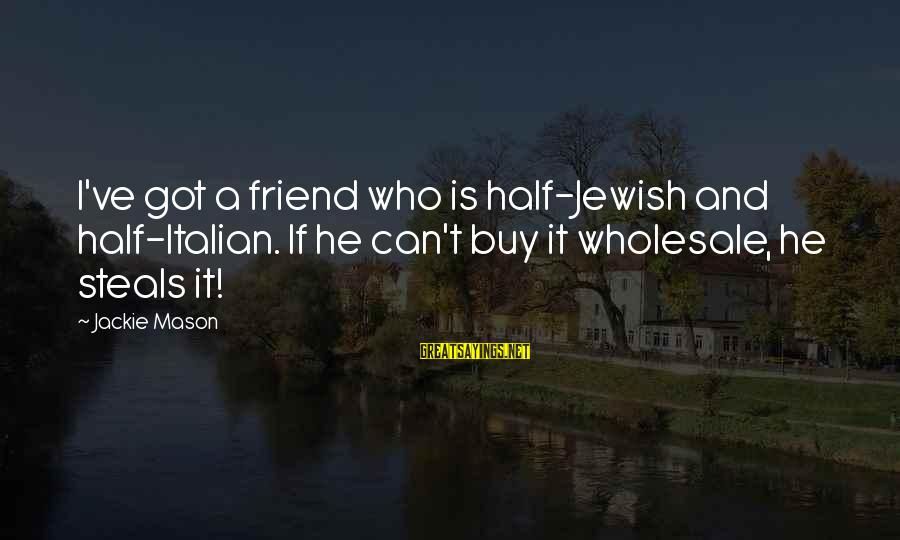 Stealing Sayings By Jackie Mason: I've got a friend who is half-Jewish and half-Italian. If he can't buy it wholesale,