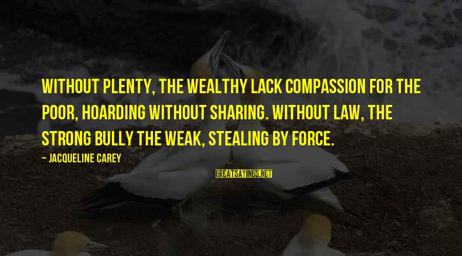 Stealing Sayings By Jacqueline Carey: Without plenty, the wealthy lack compassion for the poor, hoarding without sharing. Without law, the