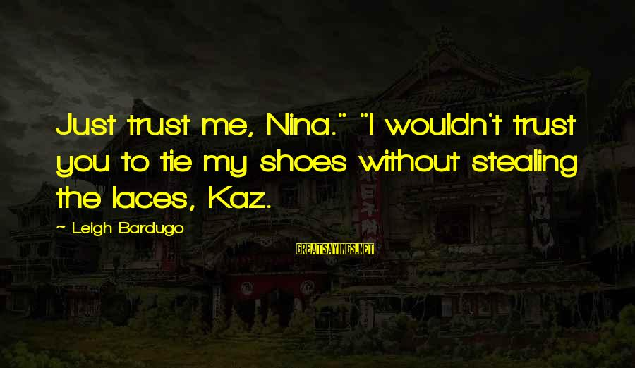 """Stealing Sayings By Leigh Bardugo: Just trust me, Nina."""" """"I wouldn't trust you to tie my shoes without stealing the"""