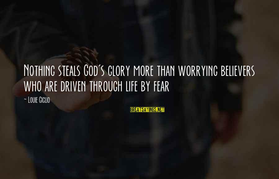 Stealing Sayings By Louie Giglio: Nothing steals God's glory more than worrying believers who are driven through life by fear