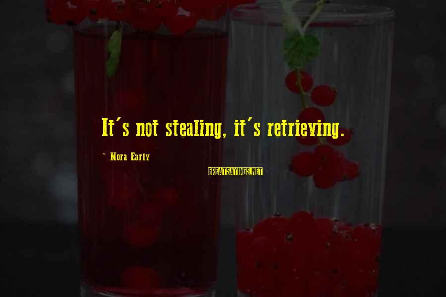 Stealing Sayings By Mora Early: It's not stealing, it's retrieving.