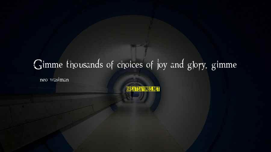 Stealing Sayings By Neo Wasiman: Gimme thousands of choices of joy and glory. gimme dreaming promises that lift up my
