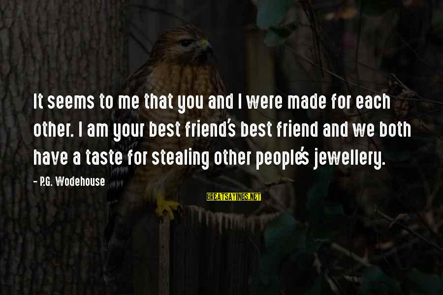 Stealing Sayings By P.G. Wodehouse: It seems to me that you and I were made for each other. I am
