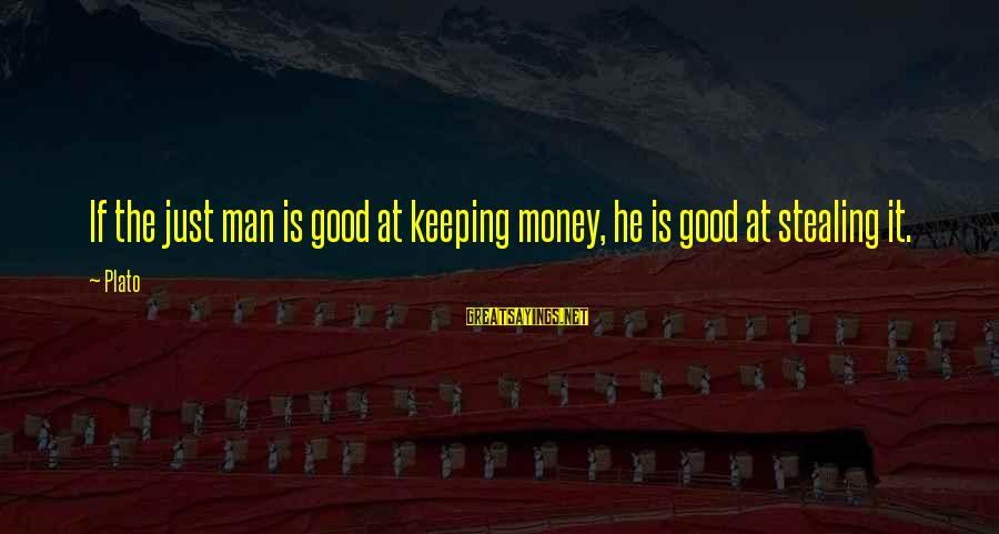 Stealing Sayings By Plato: If the just man is good at keeping money, he is good at stealing it.