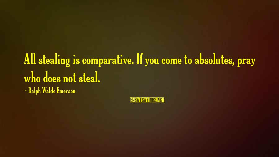 Stealing Sayings By Ralph Waldo Emerson: All stealing is comparative. If you come to absolutes, pray who does not steal.
