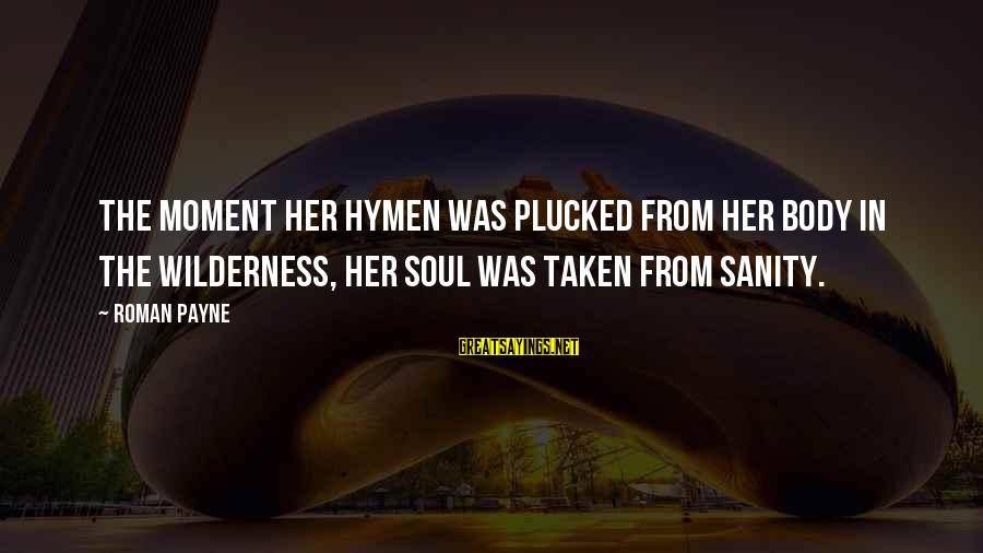 Stealing Sayings By Roman Payne: The moment her hymen was plucked from her body in the wilderness, Her soul was