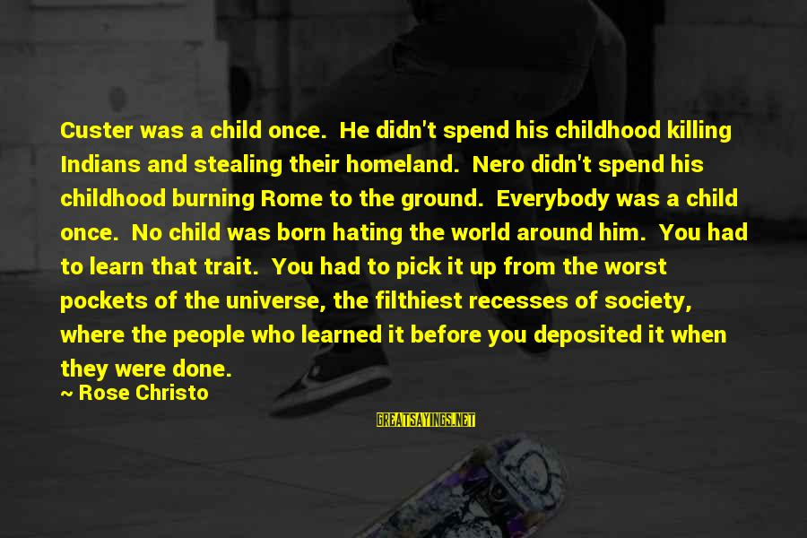 Stealing Sayings By Rose Christo: Custer was a child once. He didn't spend his childhood killing Indians and stealing their