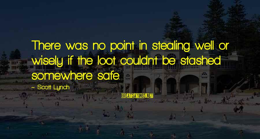 Stealing Sayings By Scott Lynch: There was no point in stealing well or wisely if the loot couldn't be stashed
