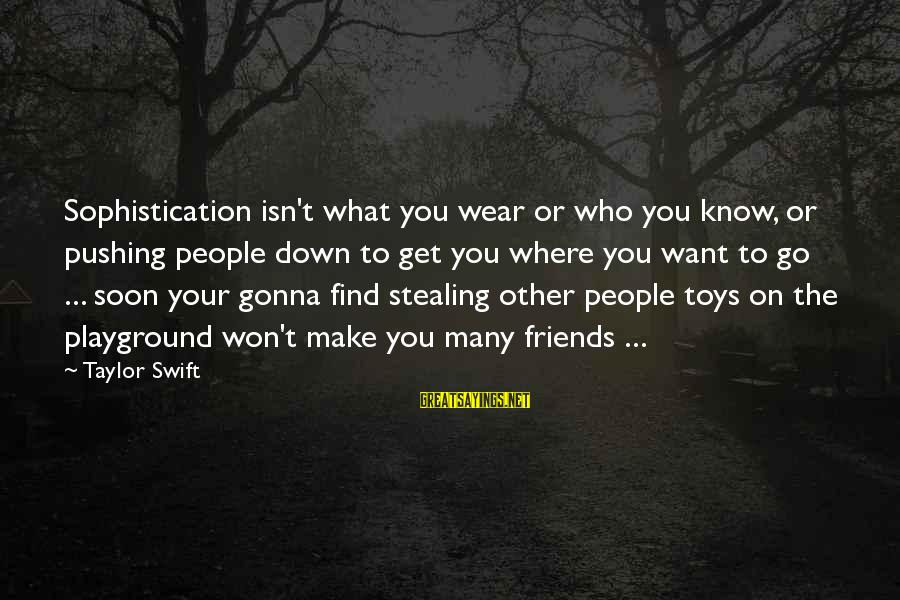 Stealing Sayings By Taylor Swift: Sophistication isn't what you wear or who you know, or pushing people down to get