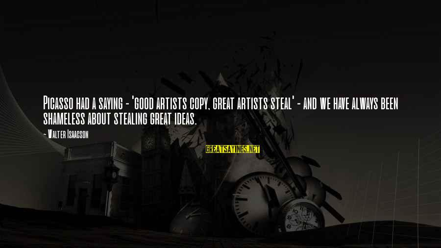 Stealing Sayings By Walter Isaacson: Picasso had a saying - 'good artists copy, great artists steal' - and we have