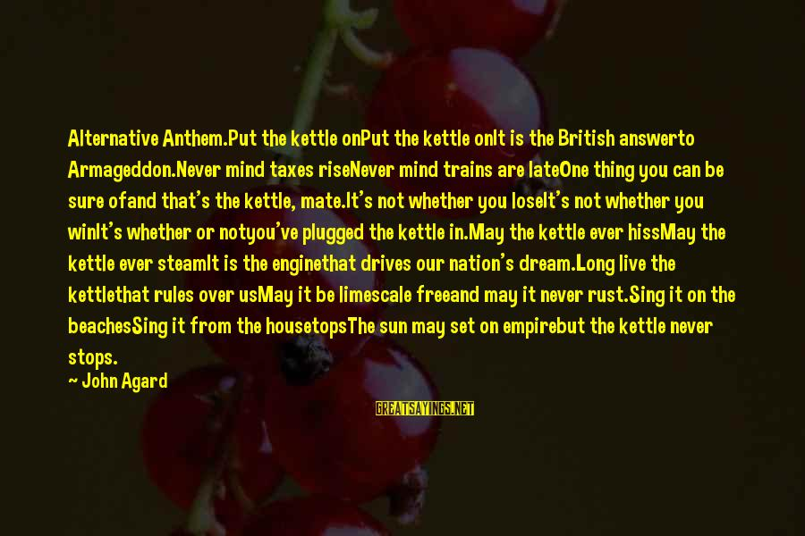Steam Trains Sayings By John Agard: Alternative Anthem.Put the kettle onPut the kettle onIt is the British answerto Armageddon.Never mind taxes