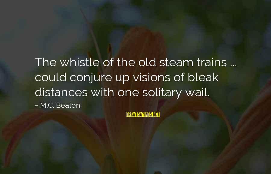 Steam Trains Sayings By M.C. Beaton: The whistle of the old steam trains ... could conjure up visions of bleak distances