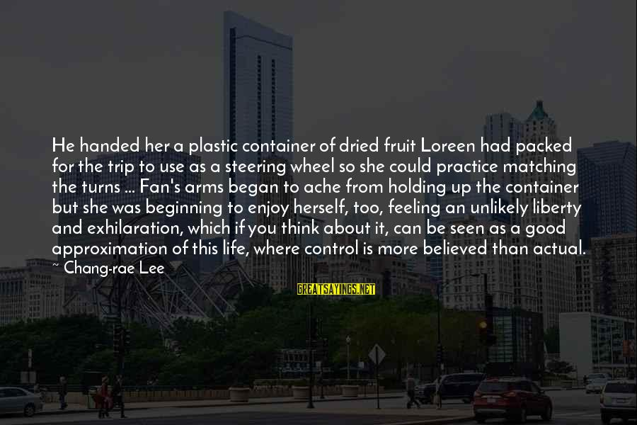 Steering Life Sayings By Chang-rae Lee: He handed her a plastic container of dried fruit Loreen had packed for the trip