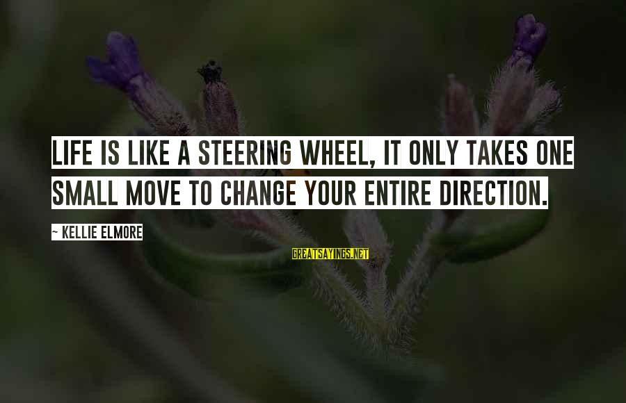 Steering Life Sayings By Kellie Elmore: Life is like a steering wheel, it only takes one small move to change your