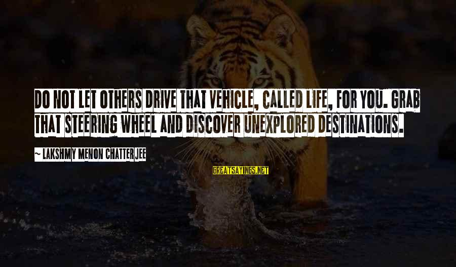 Steering Life Sayings By Lakshmy Menon Chatterjee: Do not let others drive that vehicle, called life, for you. Grab that steering wheel