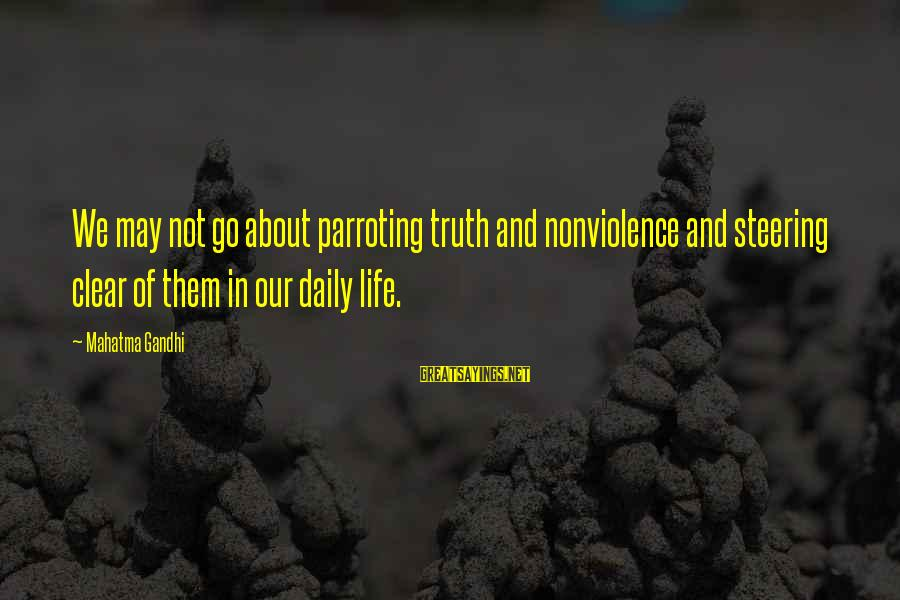 Steering Life Sayings By Mahatma Gandhi: We may not go about parroting truth and nonviolence and steering clear of them in