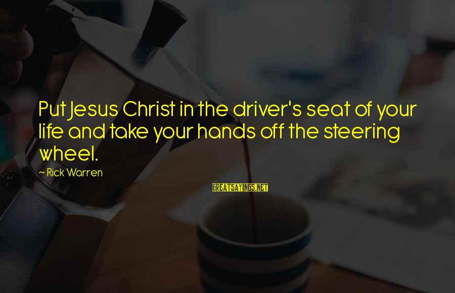 Steering Life Sayings By Rick Warren: Put Jesus Christ in the driver's seat of your life and take your hands off