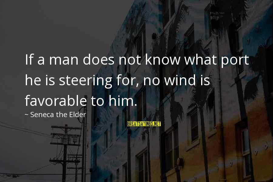 Steering Life Sayings By Seneca The Elder: If a man does not know what port he is steering for, no wind is