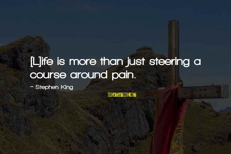 Steering Life Sayings By Stephen King: [L]ife is more than just steering a course around pain.