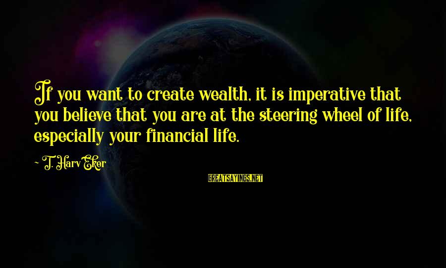 Steering Life Sayings By T. Harv Eker: If you want to create wealth, it is imperative that you believe that you are