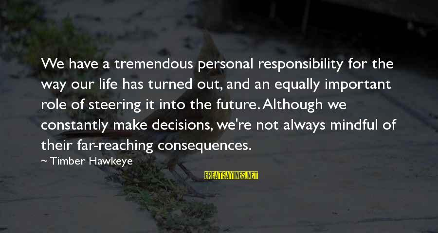 Steering Life Sayings By Timber Hawkeye: We have a tremendous personal responsibility for the way our life has turned out, and