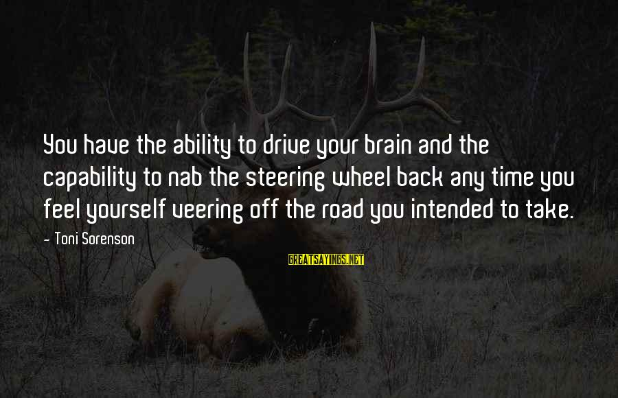 Steering Life Sayings By Toni Sorenson: You have the ability to drive your brain and the capability to nab the steering