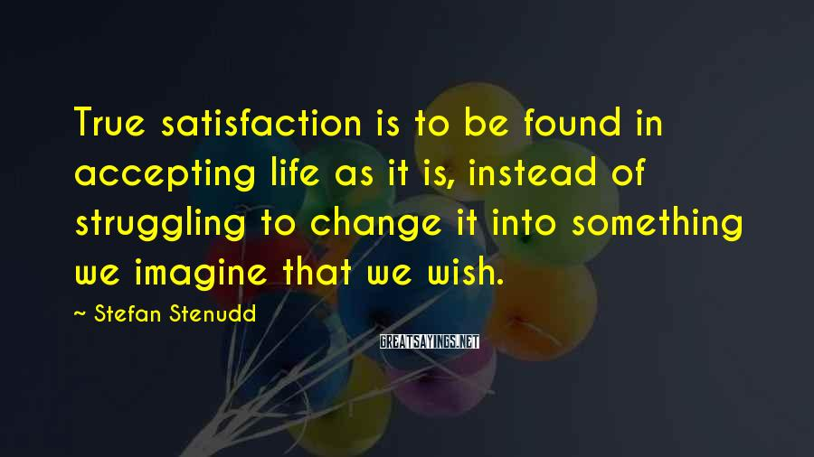 Stefan Stenudd Sayings: True satisfaction is to be found in accepting life as it is, instead of struggling
