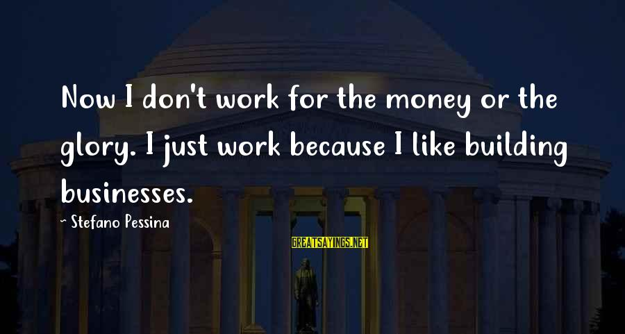 Stefano Pessina Sayings By Stefano Pessina: Now I don't work for the money or the glory. I just work because I