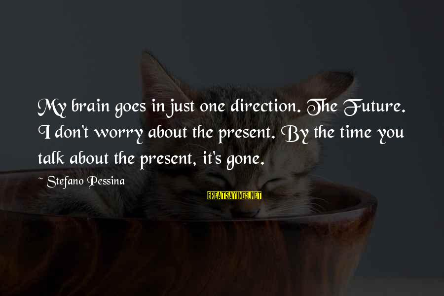 Stefano Pessina Sayings By Stefano Pessina: My brain goes in just one direction. The Future. I don't worry about the present.