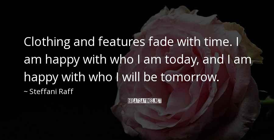 Steffani Raff Sayings: Clothing and features fade with time. I am happy with who I am today, and