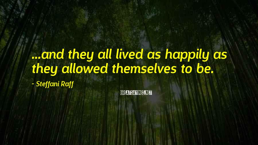 Steffani Raff Sayings: ...and they all lived as happily as they allowed themselves to be.