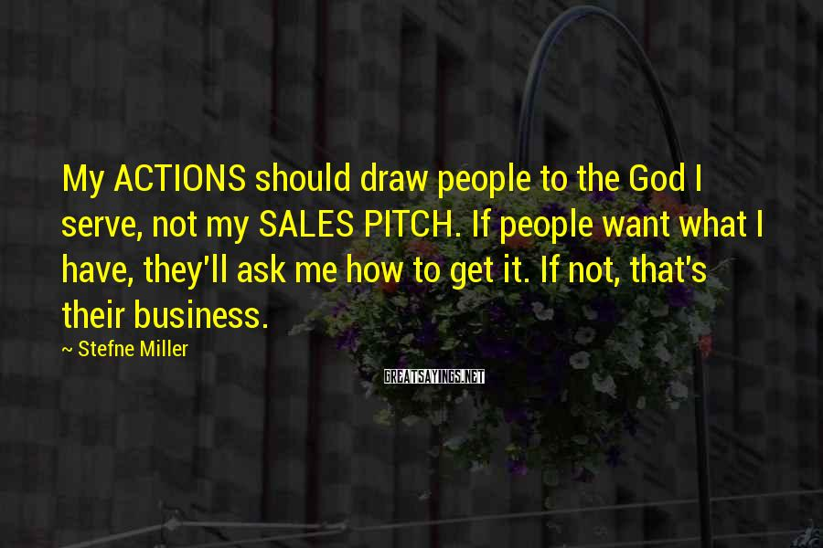 Stefne Miller Sayings: My ACTIONS should draw people to the God I serve, not my SALES PITCH. If