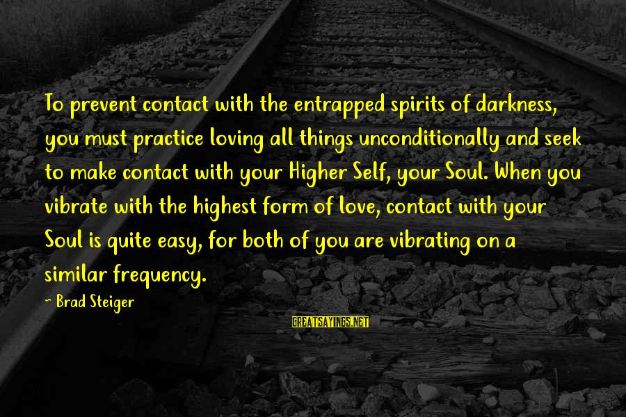 Steiger's Sayings By Brad Steiger: To prevent contact with the entrapped spirits of darkness, you must practice loving all things