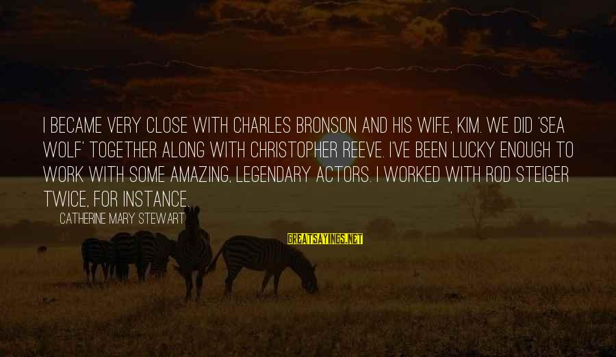 Steiger's Sayings By Catherine Mary Stewart: I became very close with Charles Bronson and his wife, Kim. We did 'Sea Wolf'