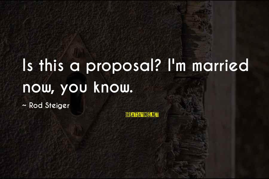 Steiger's Sayings By Rod Steiger: Is this a proposal? I'm married now, you know.