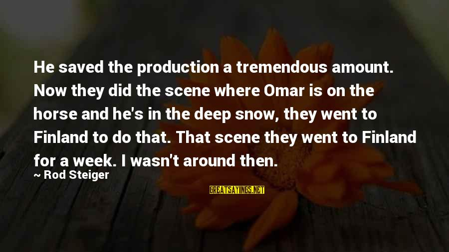 Steiger's Sayings By Rod Steiger: He saved the production a tremendous amount. Now they did the scene where Omar is
