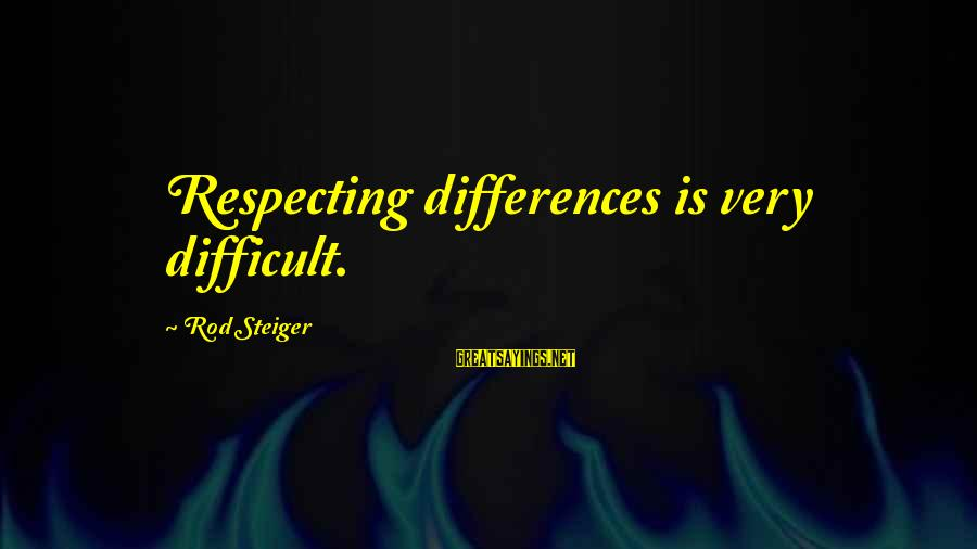 Steiger's Sayings By Rod Steiger: Respecting differences is very difficult.