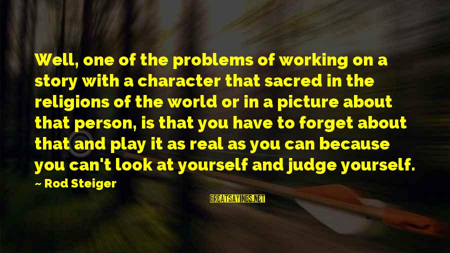 Steiger's Sayings By Rod Steiger: Well, one of the problems of working on a story with a character that sacred