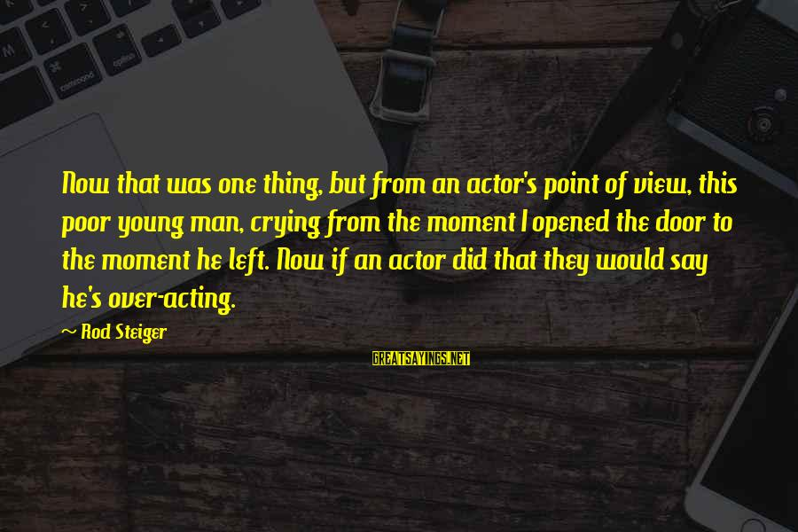 Steiger's Sayings By Rod Steiger: Now that was one thing, but from an actor's point of view, this poor young